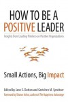 How to Be a Positive Leader: Small Actions, Big Impact - Jane E. Dutton, Gretchen Spreitzer