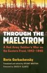Through the Maelstrom: A Red Army Soldier's War on the Eastern Front, 1942-1945 (Modern War Studies) - Boris Gorbachevsky, Stuart Britton, David M. Glantz
