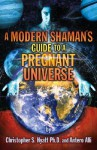 A Modern Shaman's Guide to a Pregnant Universe - Christopher S. Hyatt, Antero Alli