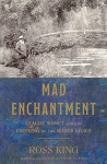 Mad Enchantment: Claude Monet and the Painting of the Water Lilies - Ross King