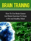 Brain Training - How To Use Brain Games And Brain Exercises To Keep A Fit And Healthy Mind - David Adam