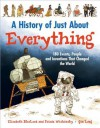 A History of Just about Everything: 180 Events, People and Inventions That Changed the World - Elizabeth MacLeod, Frieda Wishinsky, Qin Leng