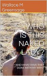 WHO IS THIS NAKED LADY?: AND WHAT HAVE THEY DONE WITH MY WIFE? (NEW ALBION NATURIST-THEMED FICTION Book 1) - Wallace M Greensage