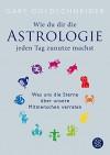 Wie du dir die Astrologie jeden Tag zunutze machst: Was uns die Sterne über unsere Mitmenschen verraten - Gary Goldschneider, Katy Albrecht