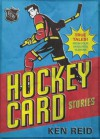 Hockey Card Stories: True Stories from the Players on Your Favourites - Ken Reid