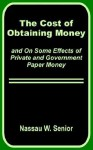 The Cost of Obtaining Money and on Some Effects of Private and Government Paper Money - Nassau William Senior