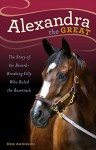 Alexandra the Great: The Story of the Record-Breaking Filly Who Ruled the Racetrack - Deb Aronson