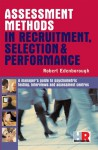 Assessment Methods in Recruitment, Selection & Performance: A Managers Guide to Psychometric Testing, Interviews and Assessment Centres - Robert Edenborough