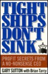Tight Ships Don't Sink: Profit Secrets from a No-Nonsense CEO - Gary Sutton, Brian Tarcy