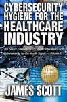 Cybersecurity Hygiene for the Healthcare Industry: The basics in Healthcare IT, Health Informatics and Cybersecurity for the Health Sector Volume 1 - James Scott