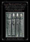 The Shaping of Art History: Wilhelm Voge, Adolph Goldschmidt, and the Study of Medieval Art - Kathryn Brush