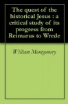 The quest of the historical Jesus : a critical study of its progress from Reimarus to Wrede - William Montgomery, Albert Schweitzer