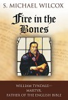 Fire in the Bones: William Tyndale, Martyr, Father of the English Bible - S. Michael Wilcox