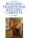 Building Traditional Kitchen Cabinets - Jim Tolpin, James Toplin