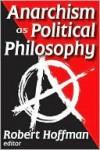 Anarchism as Political Philosophy - Robert Hoffman