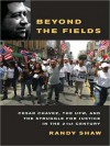 Beyond the Fields: Cesar Chavez, the UFW, and the Struggle for Justice in the 21st Century - Randy Shaw, Victoria McGee