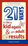 21 Ways to Be a Kid Again & Get Adult Results - Kristen Eckstein