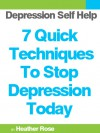 Depression Self Help: 7 Quick Techniques To Stop Depression Today! (The Depression And Anxiety Self Help Cure) - Heather Rose