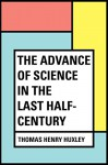 The Advance of Science in the Last Half-Century - Thomas Henry Huxley