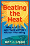 Beating the Heat Why and How We Must Combat Global Warming - John J. Berger