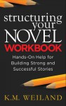 Structuring Your Novel Workbook: Hands-On Help for Building Strong and Successful Stories - K.M. Weiland