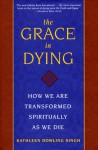 The Grace in Dying: How We Are Transformed Spiritually As We Die - Kathleen Dowling Singh