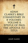 Adam Clarke's Bible Commentary in 8 Volumes: Volume 8, Epistle of Paul the Apostle to Titus - Adam Clarke