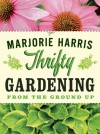 Thrifty Gardening: From the Ground Up - Marjorie Harris, Marjorie Harris