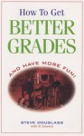 How To Get Better Grades and Have More Fun - Steve Douglass, Al Janssen
