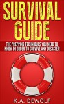 Survival Guide: The Prepping Techniques You Need to Know In Order to Survive Any Disaster - K.A. DeWolf