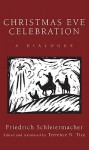 Christmas Eve Celebration : A Dialogue - Friedrich Schleiermacher, Terrence N. Tice