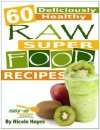 60 Deliciously Healthy Raw Super Food Recipes (Eating Healthy Diet Foods) - Nicole Hayes