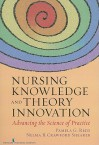 Nursing Knowledge and Theory Innovation: Advancing the Science of Practice - Pamela Reed, Nelma Shearer