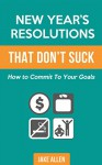 New Year's Resolutions That Don't Suck: How to Commit to Your Goals - Jake Allen