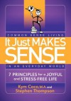 It Just Makes Sense: Common Sense Living in an Everyday World: 7 Principles for a Joyful and Stress Free Life - Kym Coco, Stephen Thompson