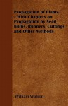 Propagation of Plants - With Chapters on Propagation by Seed, Bulbs, Runners, Cuttings and Other Methods - William Watson