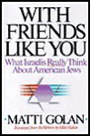 With Friends Like You: What Israelis Really Think about American Jews - Matti Golan, Hillel Halkin