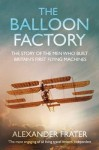 The Balloon Factory: The Story of the Men Who Built Britain's First Flying Machines - Alexander Frater