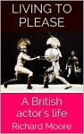 Living to please: A British actor's life - Richard Moore
