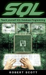SQL: Teach Yourself SQL Database Programming, SQL Server, SQL queries (Python, HTML 5, Rails Programming, Hacking, Computer Programming, Android Programming, PHP, Javascript, C++, Ruby, IOS) - Robert Scott