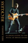 Reckless - A Casual Guide To The Music Of Bryan Adams - Neil Daniels