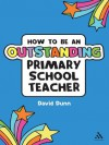 How to be an Outstanding Primary School Teacher (Outstanding Teaching) - David Dunn