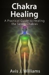 Chakra Healing: A Practical Guide to Healing the Seven Chakras - Avis J. Williams