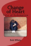 Change of Heart: Tales of Redemption - Bob White