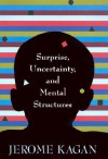 Surprise, Uncertainty, and Mental Structures - Jerome Kagan