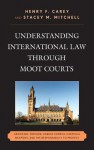 Understanding International Law Through Moot Courts: Genocide, Torture, Habeas Corpus, Chemical Weapons, and the Responsibility to Protect - Henry F. Carey, Stacey M. Mitchell, George Andreopoulos, Robert J Beck, Dave Benjamin, Stephanie Bromfield, Aaron Fichtelberg, Becky Sims, Robert G. Weiner, Stephanie Wolfe, Richard Crawford