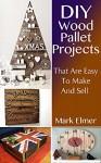 Wood Pallet Projects: DIY Projects That are Easy to Make and Sell: (Wood Pallet Furniture, DIY Crafts) (DIY Guide) - Mark Elmer
