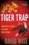 Tiger Trap: America's Secret Spy War with China - David Wise