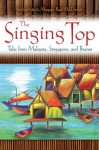 The Singing Top: Tales from Malaysia, Singapore, and Brunei - Margaret Read MacDonald