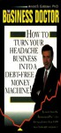 Business Doctor: How To Turn Your Headache Business Into A Debt Free Money Machine - Arnold S. Goldstein